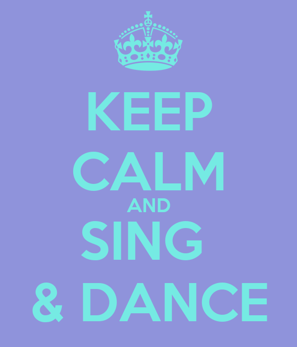 KEEP CALM AND SING  & DANCE