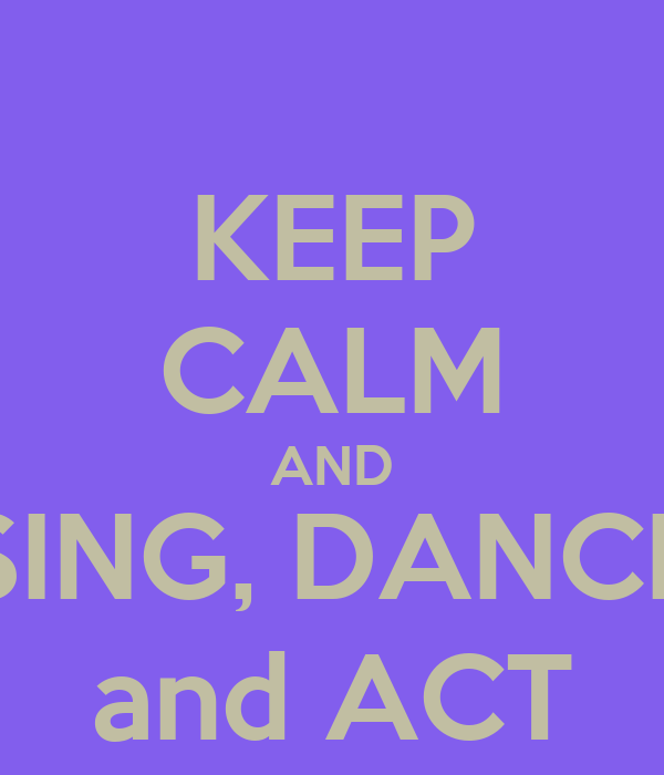 KEEP CALM AND SING, DANCE and ACT