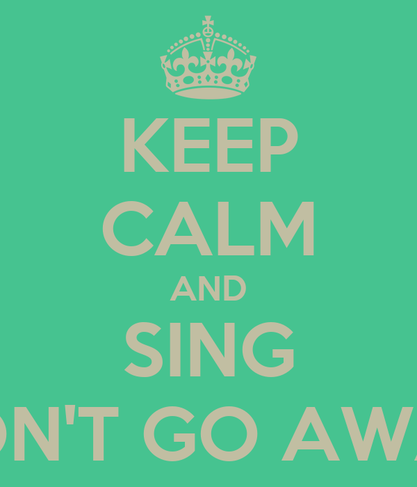 KEEP CALM AND SING DON'T GO AWAY