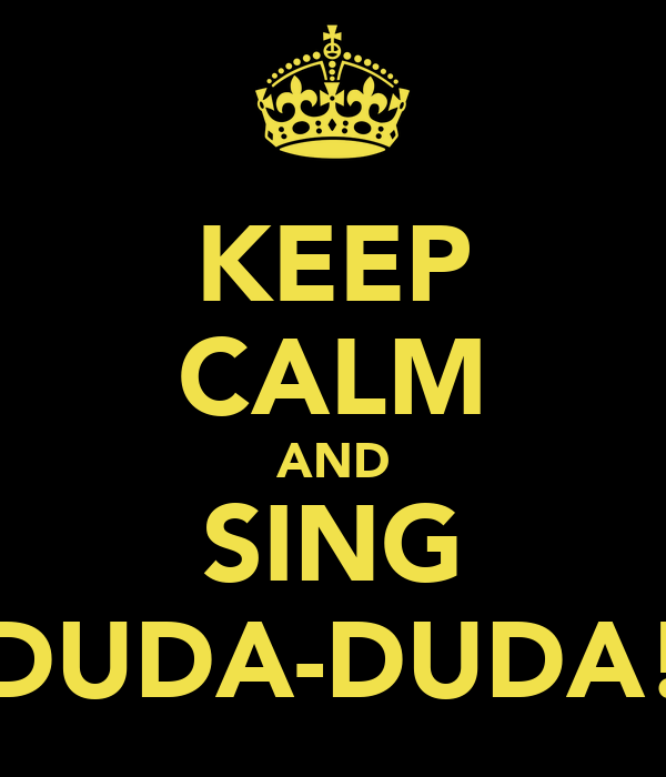 KEEP CALM AND SING DUDA-DUDA!