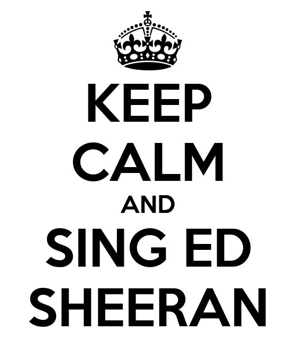 KEEP CALM AND SING ED SHEERAN