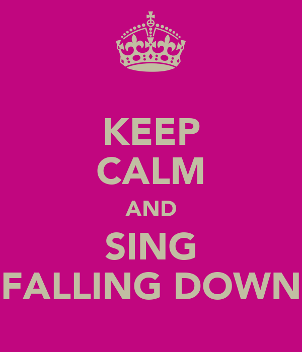 KEEP CALM AND SING FALLING DOWN