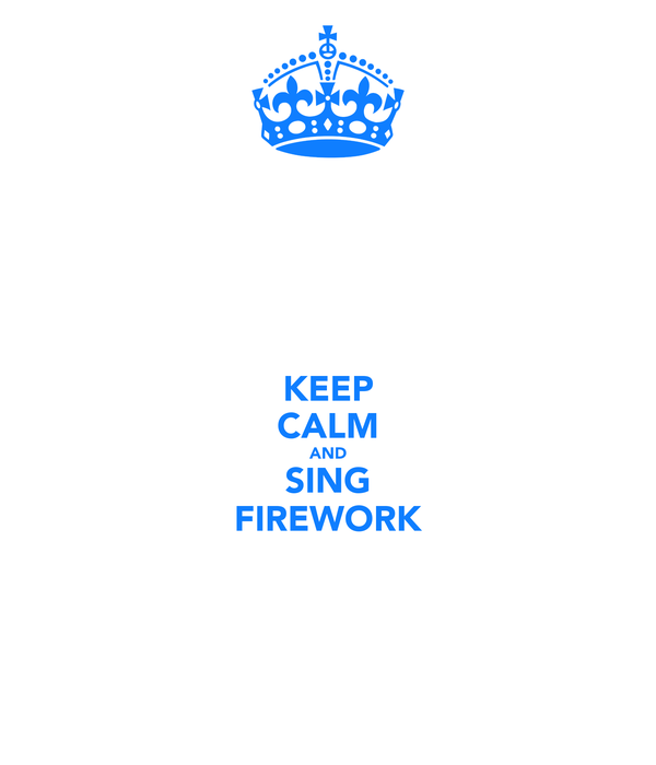KEEP CALM AND SING FIREWORK