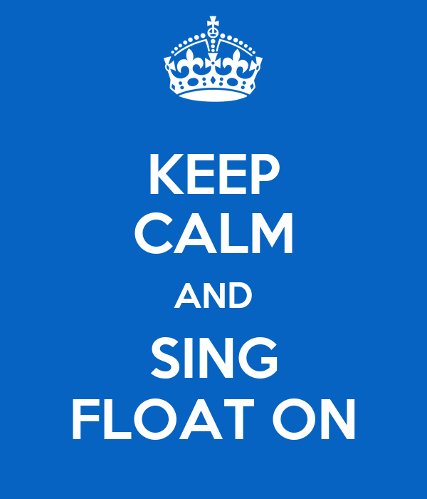 KEEP CALM AND SING FLOAT ON