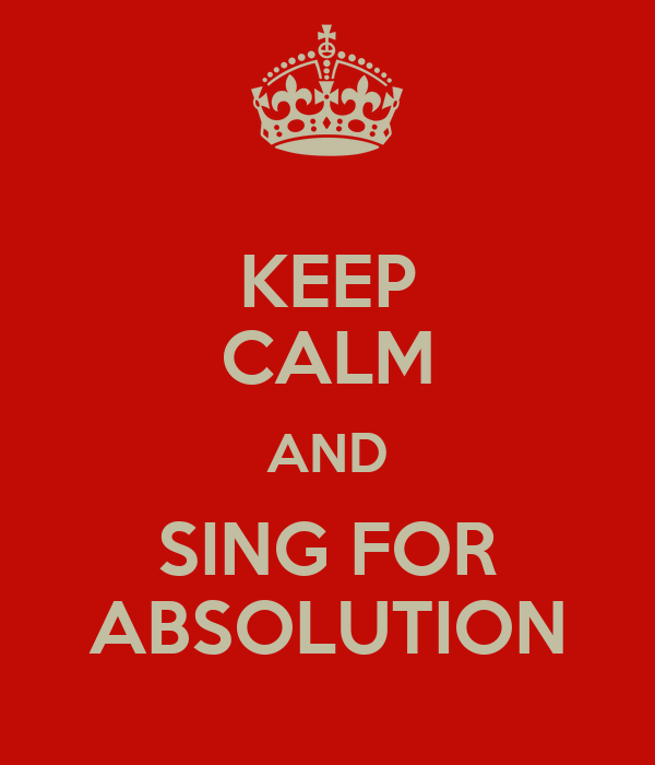 KEEP CALM AND SING FOR ABSOLUTION