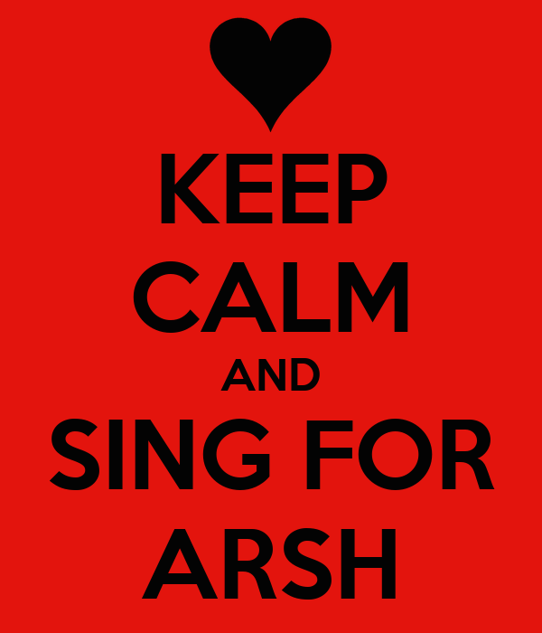 KEEP CALM AND SING FOR ARSH