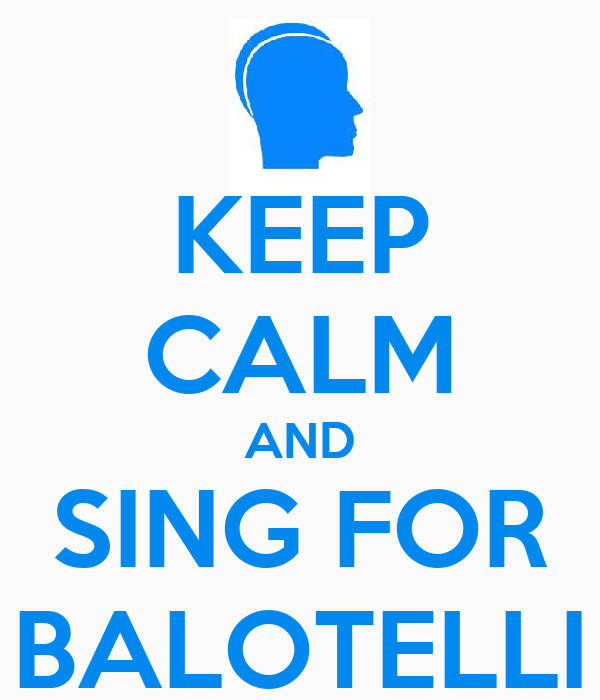 KEEP CALM AND SING FOR BALOTELLI