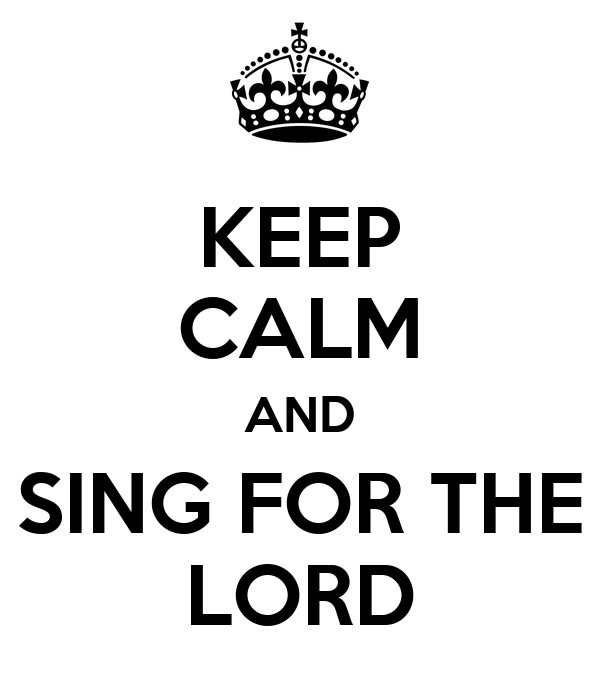 KEEP CALM AND SING FOR THE LORD
