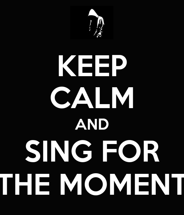 KEEP CALM AND SING FOR THE MOMENT