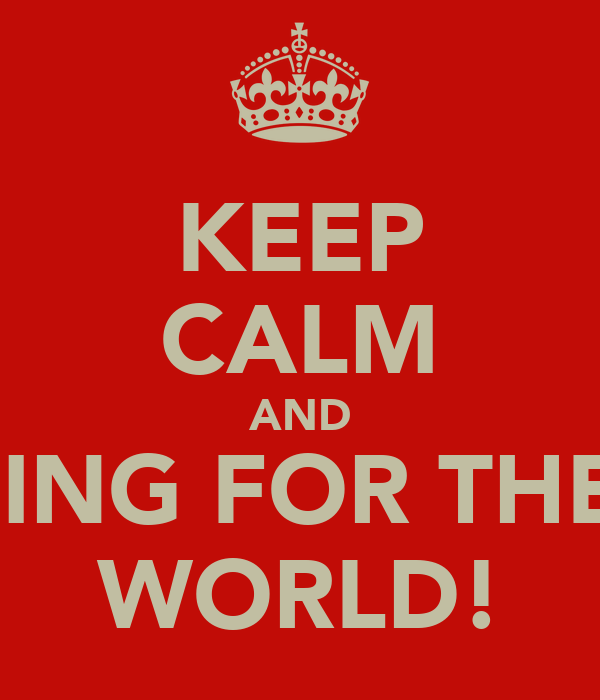 KEEP CALM AND SING FOR THE  WORLD!