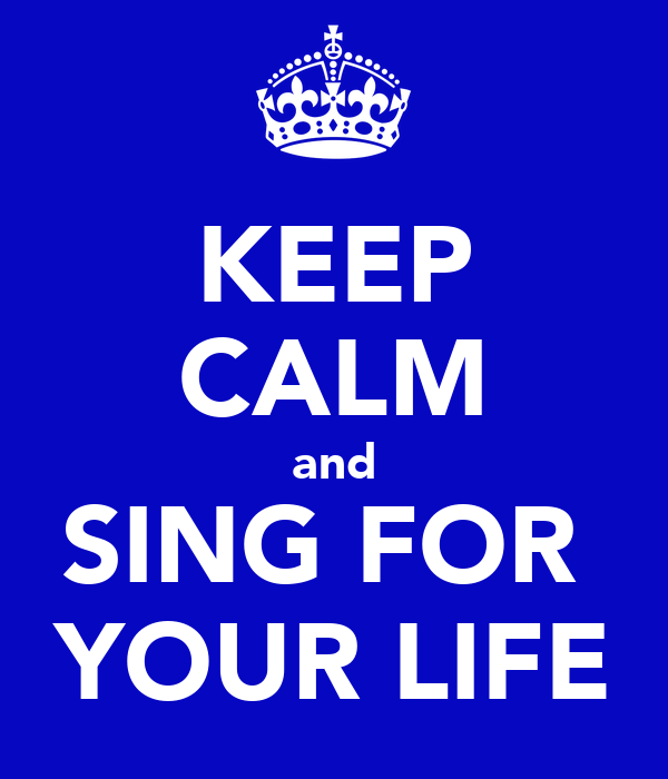 KEEP CALM and SING FOR  YOUR LIFE