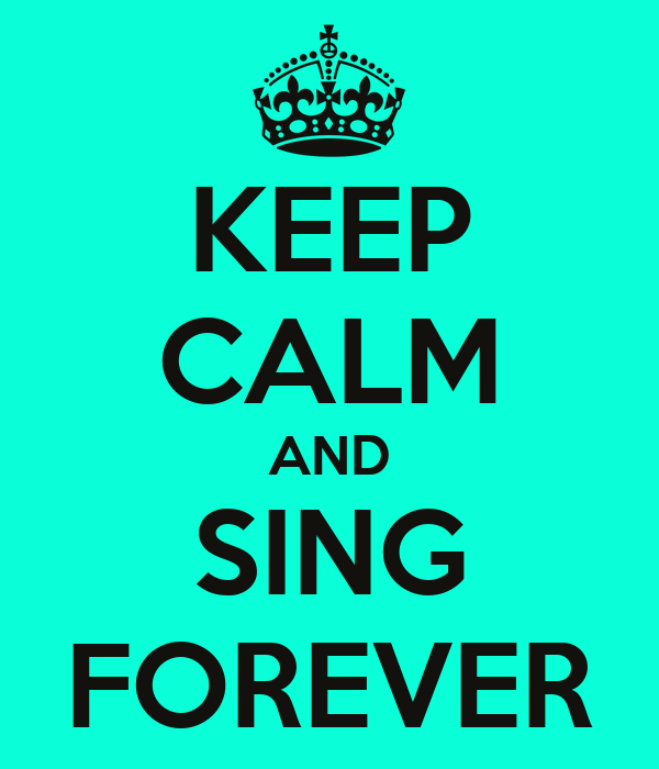 KEEP CALM AND SING FOREVER