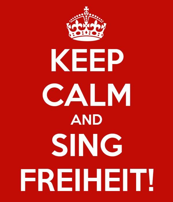 KEEP CALM AND SING FREIHEIT!