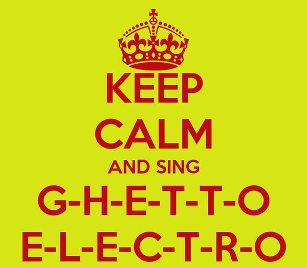 KEEP CALM AND SING G-H-E-T-T-O E-L-E-C-T-R-O