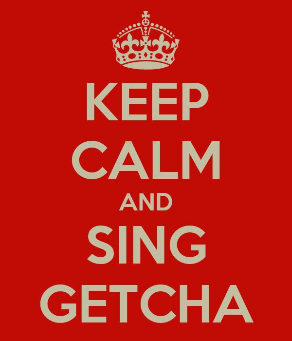 KEEP CALM AND SING GETCHA