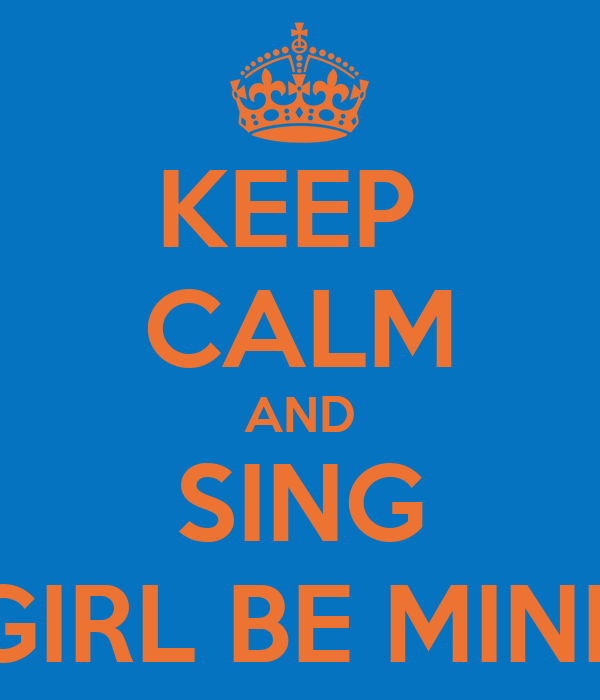 KEEP  CALM AND SING GIRL BE MINE