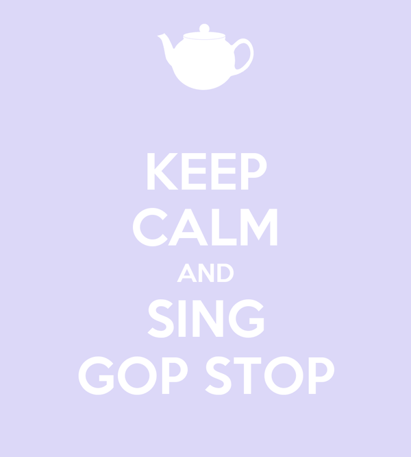 KEEP CALM AND SING GOP STOP