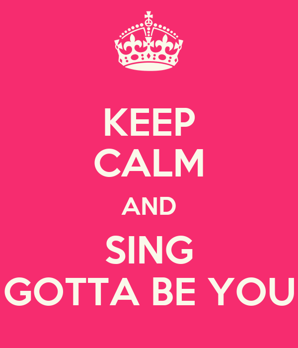 KEEP CALM AND SING GOTTA BE YOU
