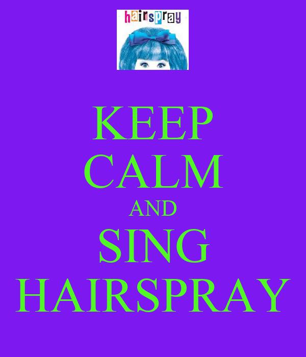 KEEP CALM AND SING HAIRSPRAY
