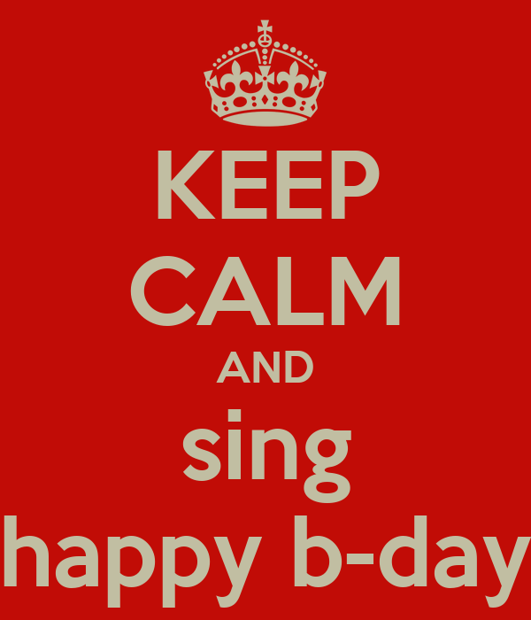 KEEP CALM AND sing happy b-day