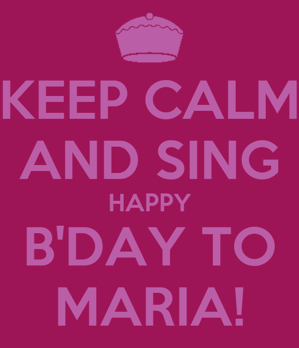 KEEP CALM AND SING HAPPY B'DAY TO MARIA!