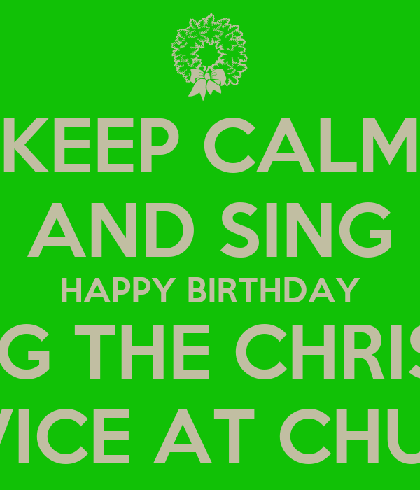 KEEP CALM AND SING HAPPY BIRTHDAY DURING THE CHRISTMAS SERVICE AT CHURCH