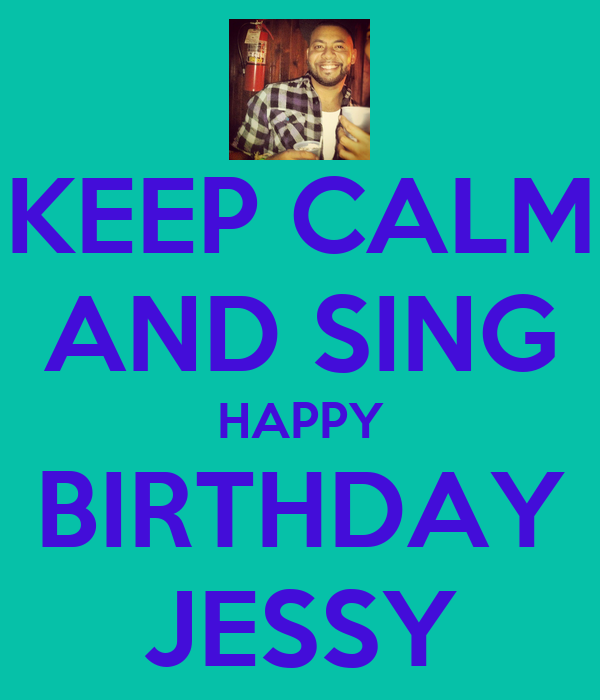 KEEP CALM AND SING HAPPY BIRTHDAY JESSY