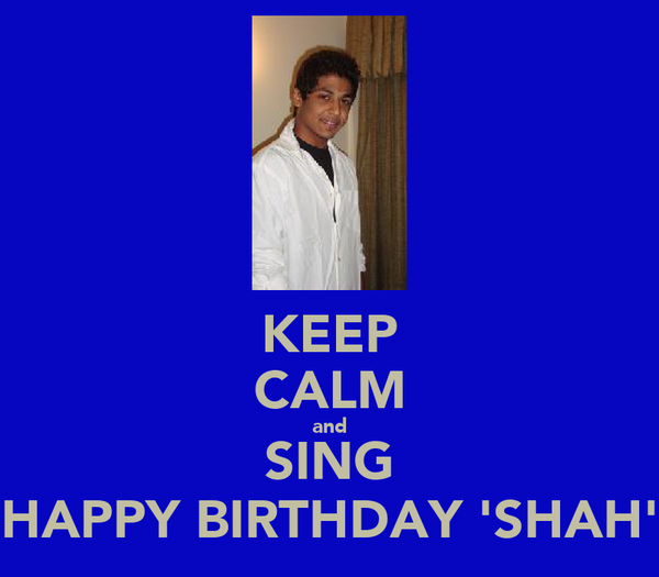 KEEP CALM and SING HAPPY BIRTHDAY 'SHAH'