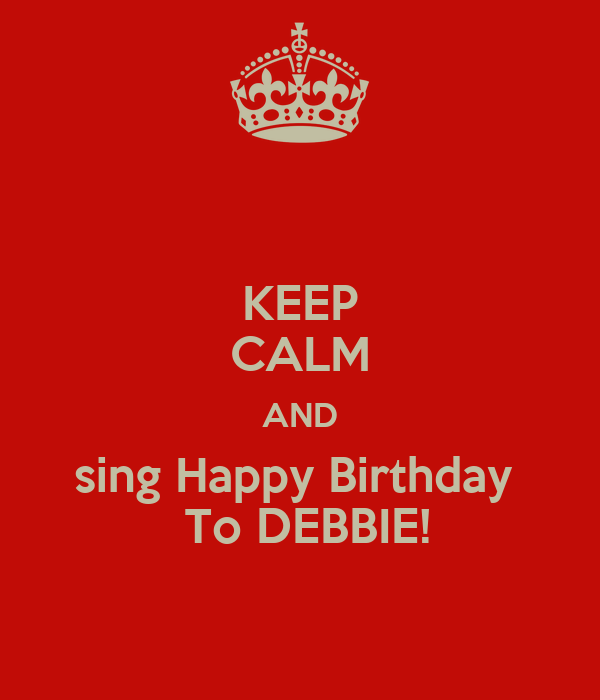 KEEP CALM AND sing Happy Birthday   To DEBBIE!