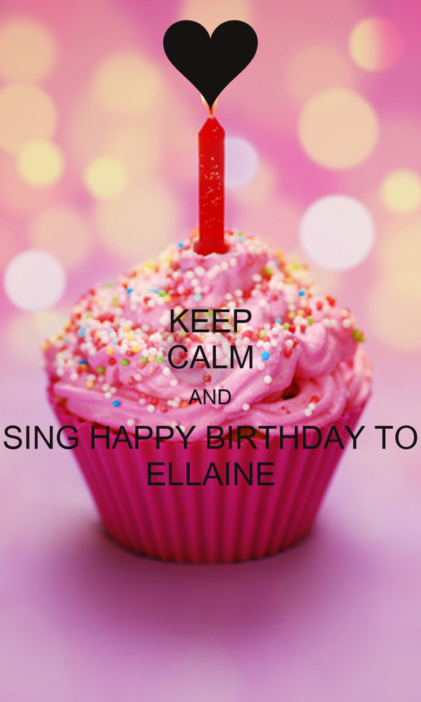 KEEP CALM AND SING HAPPY BIRTHDAY TO ELLAINE