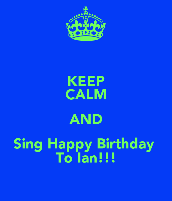 KEEP CALM AND Sing Happy Birthday  To Ian!!!