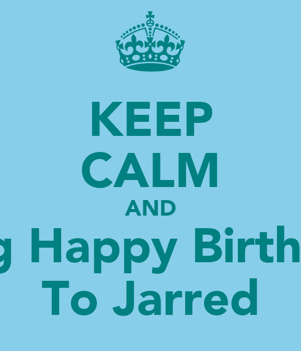 KEEP CALM AND Sing Happy Birthday To Jarred