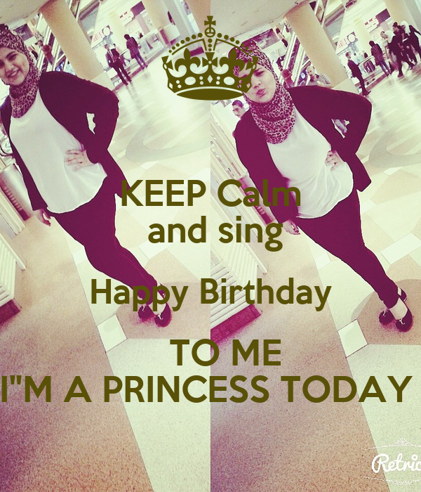 """KEEP Calm  and sing Happy Birthday    TO ME I""""M A PRINCESS TODAY"""