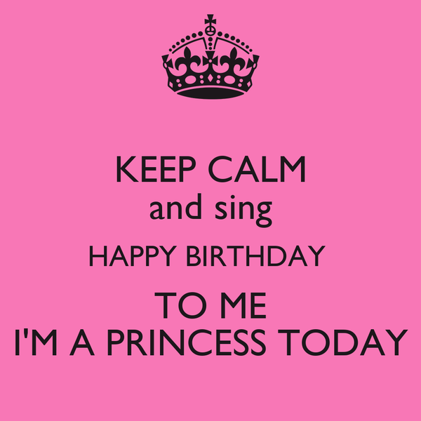 KEEP CALM and sing HAPPY BIRTHDAY  TO ME I'M A PRINCESS TODAY