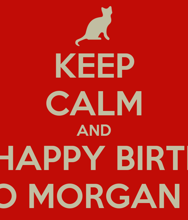 KEEP CALM AND SING HAPPY BIRTHDAY TO MORGAN P.