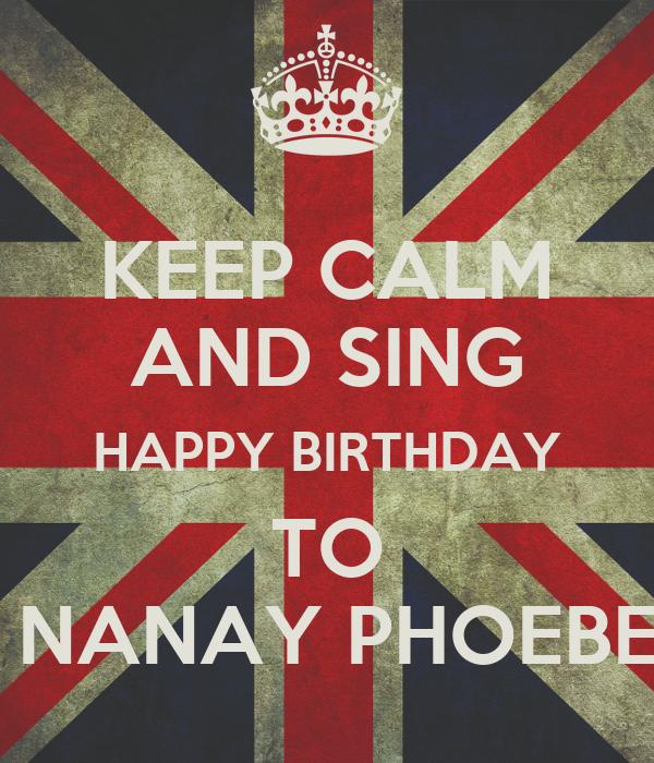 KEEP CALM AND SING HAPPY BIRTHDAY TO  NANAY PHOEBE