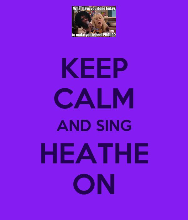KEEP CALM AND SING HEATHE ON