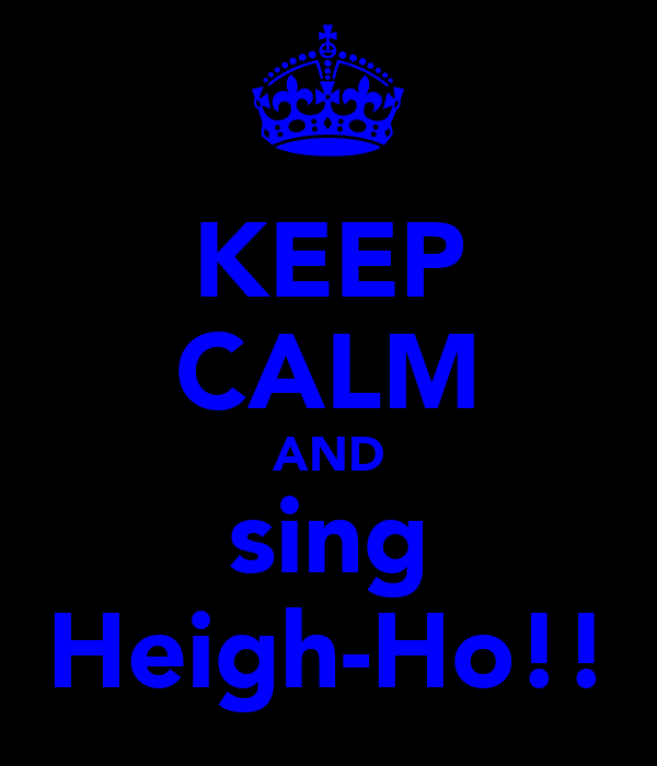 KEEP CALM AND sing Heigh-Ho!!