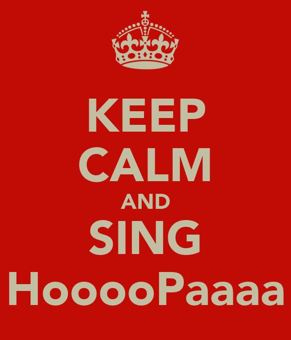 KEEP CALM AND SING HooooPaaaa