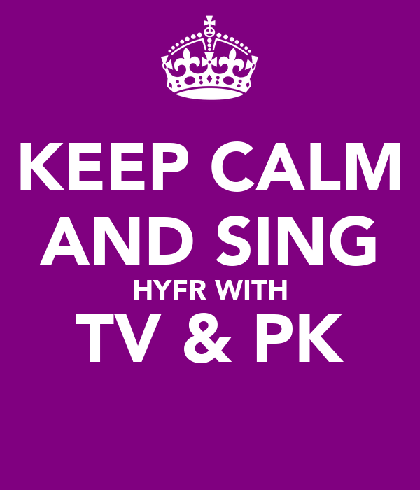 KEEP CALM AND SING HYFR WITH TV & PK
