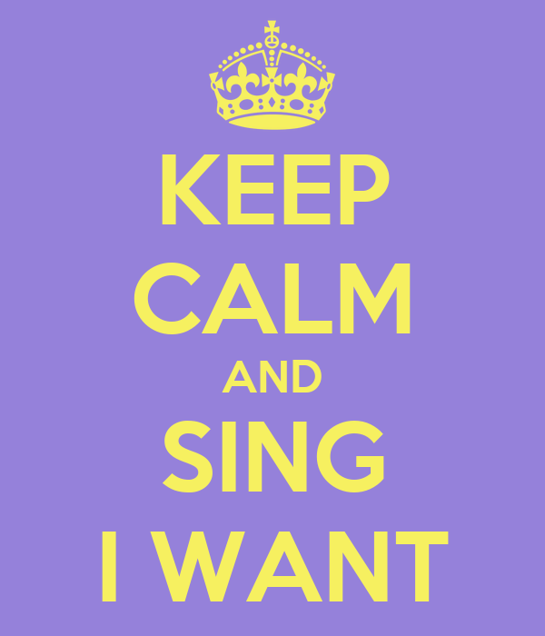 KEEP CALM AND SING I WANT