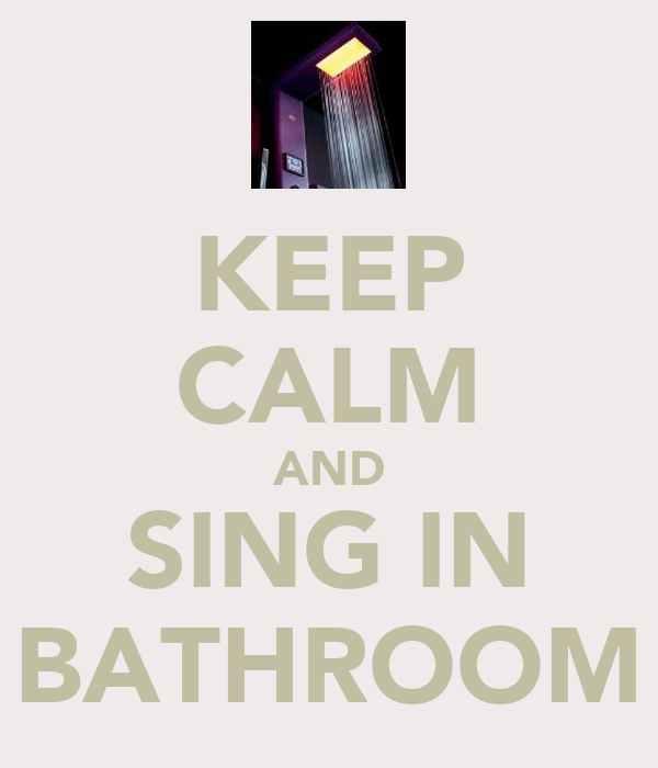 KEEP CALM AND SING IN BATHROOM