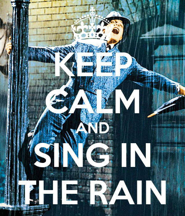 KEEP CALM AND SING IN THE RAIN