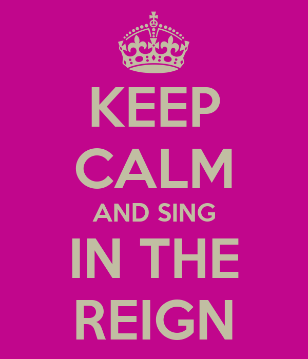 KEEP CALM AND SING IN THE REIGN