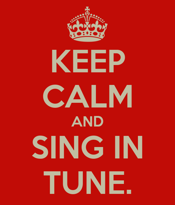 KEEP CALM AND SING IN TUNE.