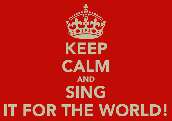 KEEP CALM AND SING IT FOR THE WORLD!