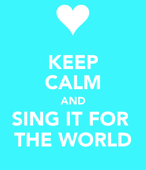 KEEP CALM AND SING IT FOR  THE WORLD