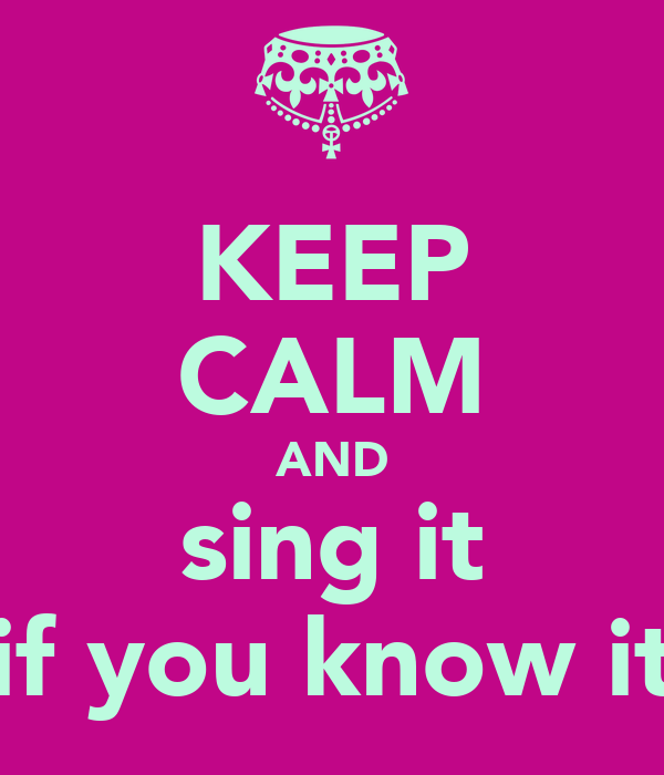 KEEP CALM AND sing it if you know it