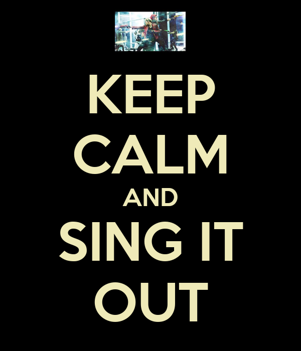 KEEP CALM AND SING IT OUT