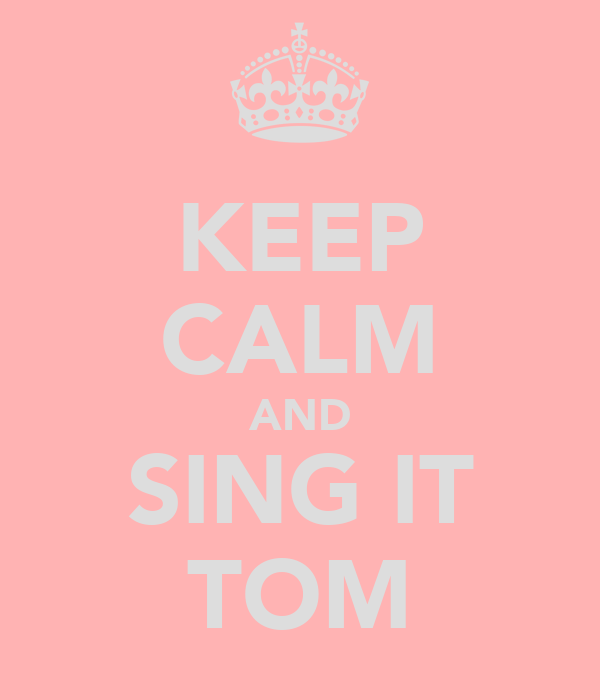KEEP CALM AND SING IT TOM